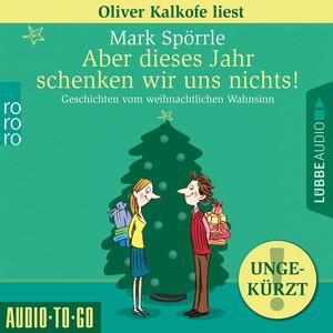 Oliver Kalkofe liest Mark Spörrle, Aber dieses Jahr schenken wir uns nichts!